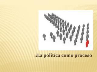 ::La política como proceso