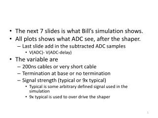 The next 7 slides is what Bill's simulation shows. All plots shows what ADC see, after the shaper.