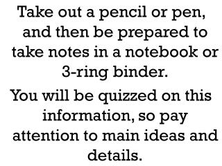Take out a pencil or pen, and then be prepared to take notes in a notebook or 3-ring binder.