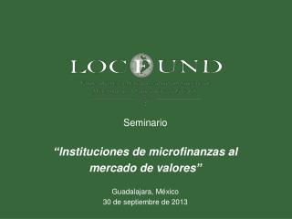 """Seminario """"Instituciones de microfinanzas al mercado de valores"""" Guadalajara, México"""