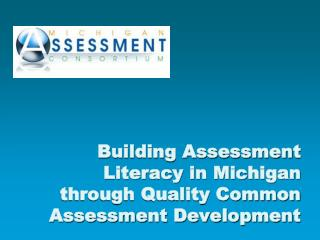 Building Assessment Literacy in Michigan  through Quality Common Assessment Development