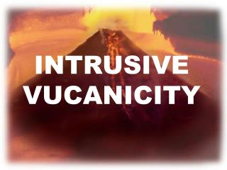 INTRUSIVE VUCANICITY