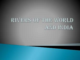 RIVERS OF THE WORLd AND INDIA