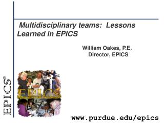 Multidisciplinary teams:  Lessons Learned in EPICS 				William  Oakes, P.E.  Director, EPICS