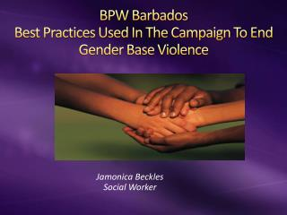 BPW Barbados Best Practices Used In The Campaign To End Gender Base Violence