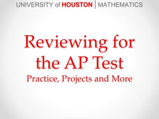 UNIVERSITY of  HOUSTON  |  MATHEMATICS Reviewing for the AP Test Practice, Projects and More