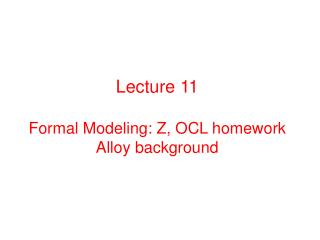 Lecture 11 Formal Modeling:  Z, OCL  homework Alloy background