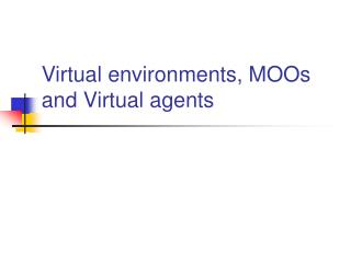 Virtual environments, MOOs and Virtual agents
