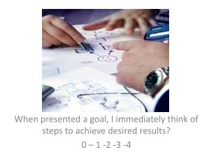 When presented a goal, I immediately think of steps to achieve desired results? 0 – 1 -2 -3 -4