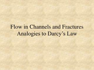 Flow in Channels and Fractures Analogies to Darcy s Law
