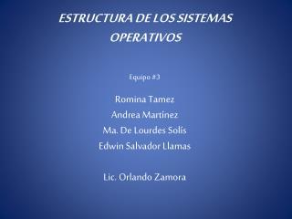 ESTRUCTURA DE LOS SISTEMAS OPERATIVOS Equipo #3 Romina Tamez Andrea Martínez Ma. De Lourdes Solís