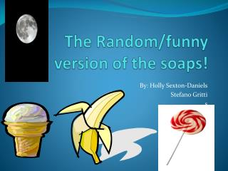 The Random /funny version of the soaps!