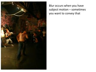 Blur occurs when you have subject motion – sometimes you want to convey that