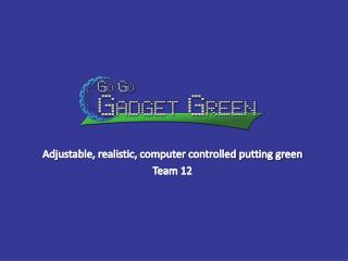 Adjustable ,  realistic, computer controlled putting  green Team 12