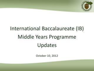 International Baccalaureate (IB)  Middle Years Programme Updates October 10, 2012