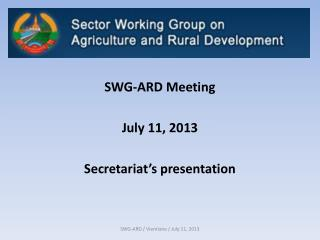 SWG-ARD Meeting July 11, 2013 Secretariat's presentation