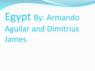 Egypt  By: Armando Aguilar and  Dimitrius  James