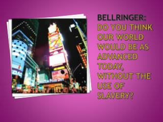 Bellringer : Do you think Our world would be as advanced today, without the use of Slavery?