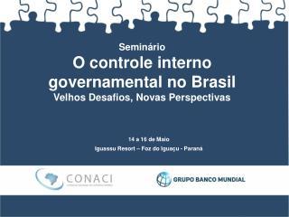 Seminário O  controle interno governamental  no  Brasil Velhos Desafios ,  Novas Perspectivas