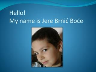 Hello!    My name is Jere Brnić Boće