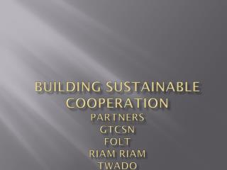 BUILDING SUSTAINABLE COOPERATION Partners GTCSN FoLT Riam Riam TWADO