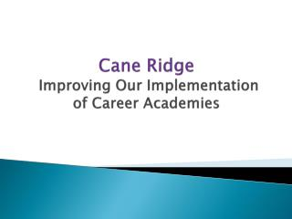 Cane Ridge   Improvin g  Our Implementation  of Career  Academies