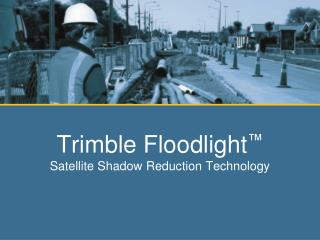 Trimble Floodlight ™ Satellite Shadow Reduction Technology