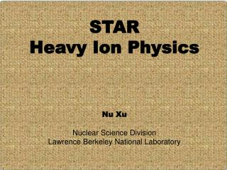 STAR  Heavy Ion Physics  Nu Xu Nuclear Science Division Lawrence Berkeley National Laboratory