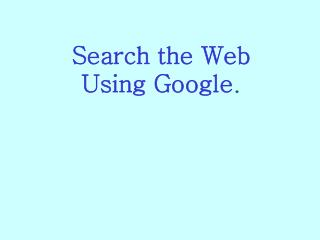 Search the Web Using Google.