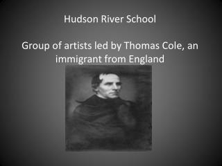 Hudson River School Group of artists led by Thomas Cole, an immigrant from England
