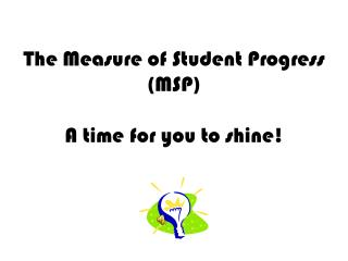 The Measure of Student Progress (MSP) A time for you to shine!