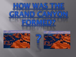 How was the Grand Canyon formed? ?