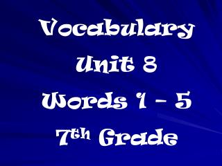 Vocabulary  Unit 8 Words 1 – 5 7 th  Grade