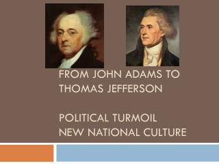 From John Adams to Thomas Jefferson Political Turmoil  New National Culture