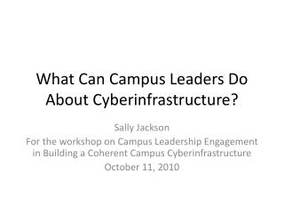 What Can Campus Leaders Do About  Cyberinfrastructure ?