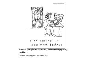 Scene 1 (people on  Facebook ,  Bebo  and  Myspace ), caption 1