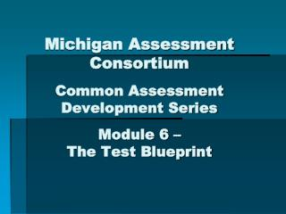 Michigan Assessment Consortium Common Assessment Development Series Module 6 – The Test Blueprint