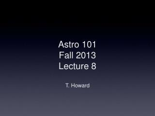 Astro  101 Fall 2013 Lecture 8 T. Howard