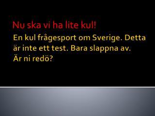 En kul frågesport om Sverige. Detta är inte ett test. Bara slappna av. Är ni  redö ?