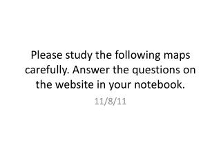 Please study the following maps carefully. Answer the questions on the website in your notebook.