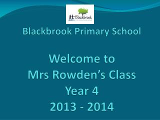 Blackbrook Primary School Welcome to  Mrs  Rowden's  Class Year 4 2013 - 2014