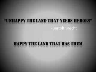 """Unhappy the land that needs heroes"""