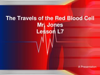 The Travels of the Red Blood Cell Mr. Jones Lesson L7