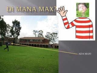 Di  mana  Max?