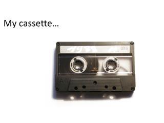 My cassette…