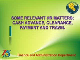 Some Relevant HR matters; Cash advance, clearance, payment and travel