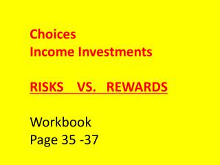 Choices Income Investments RISKS    VS.   REWARDS Workbook Page 35 -37