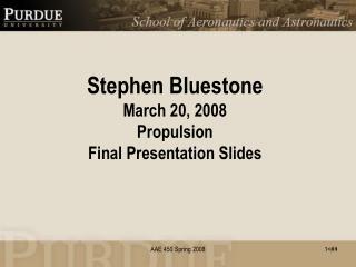 Stephen Bluestone March 20, 2008 Propulsion Final Presentation Slides