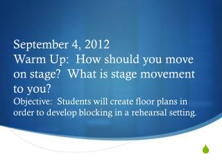 September  4, 2012 Warm Up:   How should you move on stage?  What is stage movement to you?