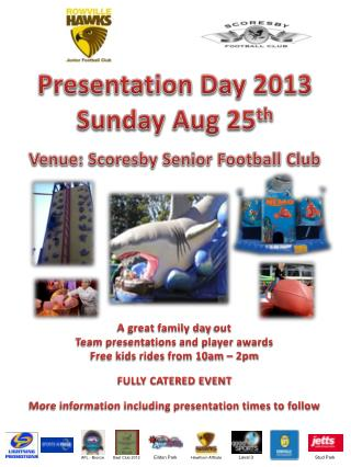 Presentation Day 2013 Sunday Aug 25 th Venue: Scoresby Senior Football Club